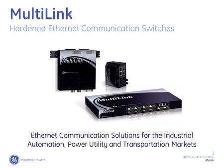 1 GE Consumer & Industrial Multilin MultiLink Hardened Ethernet Communication Switches Ethernet Communication Solutions for the Industrial Automation,