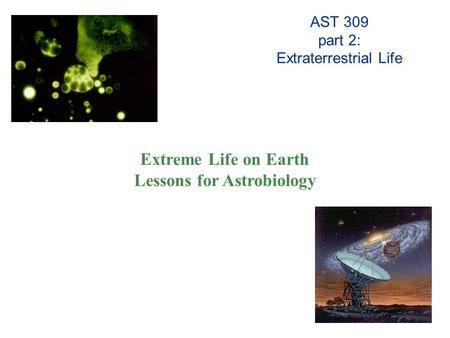AST 309 part 2: Extraterrestrial Life Extreme Life on Earth Lessons for Astrobiology.