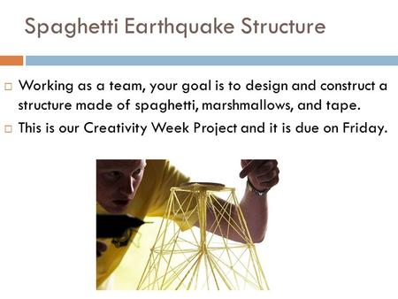 Spaghetti Earthquake Structure  Working as a team, your goal is to design and construct a structure made of spaghetti, marshmallows, and tape.  This.