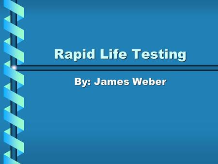 Rapid Life Testing By: James Weber. Rapid Life Testing Overview What is Rapid Life Testing?What is Rapid Life Testing? Why Use Rapid Life Testing?Why.