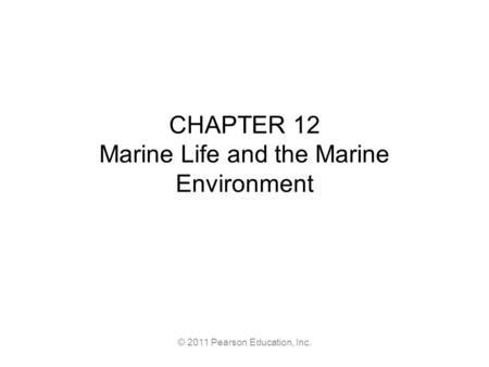 © 2011 Pearson Education, Inc. CHAPTER 12 Marine Life and the Marine Environment.
