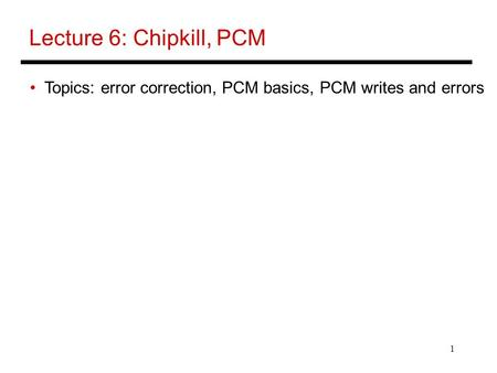 1 Lecture 6: Chipkill, PCM Topics: error correction, PCM basics, PCM writes and errors.