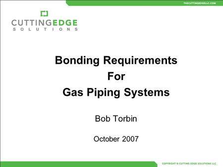 Bonding Requirements For Gas Piping Systems Bob Torbin October 2007.
