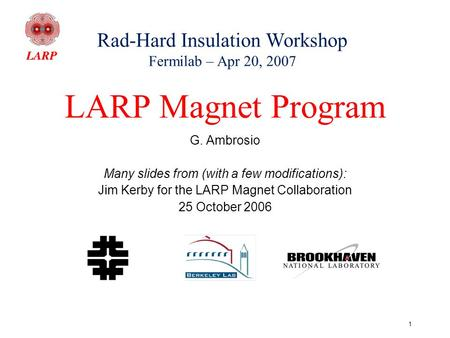 1 LARP Magnet Program G. Ambrosio Many slides from (with a few modifications): Jim Kerby for the LARP Magnet Collaboration 25 October 2006 Rad-Hard Insulation.