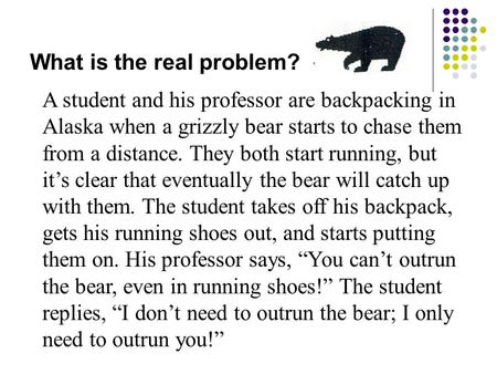What is the real problem? A student and his professor are backpacking in Alaska when a grizzly bear starts to chase them from a distance. They both start.