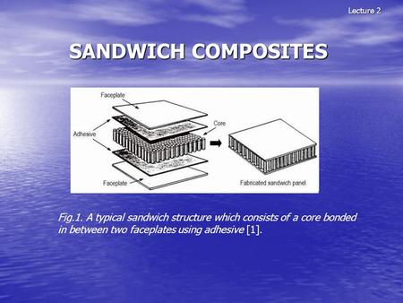 SANDWICH COMPOSITES Lecture 2 Fig.1. A typical sandwich structure which consists of a core bonded in between two faceplates using adhesive [1].