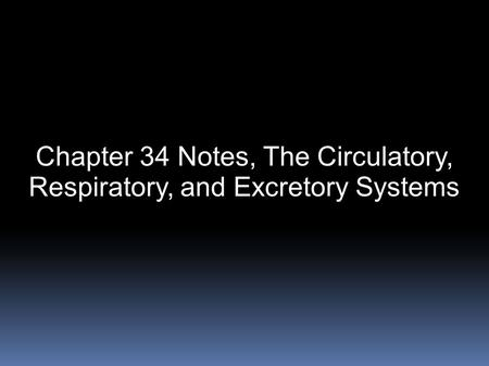 Chapter 34 Notes, The Circulatory, Respiratory, and Excretory Systems