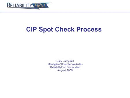 CIP Spot Check Process Gary Campbell Manager of Compliance Audits ReliabilityFirst Corporation August, 2009.