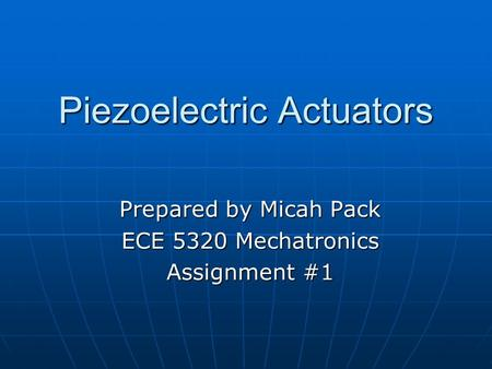 Piezoelectric Actuators Prepared by Micah Pack ECE 5320 Mechatronics Assignment #1.