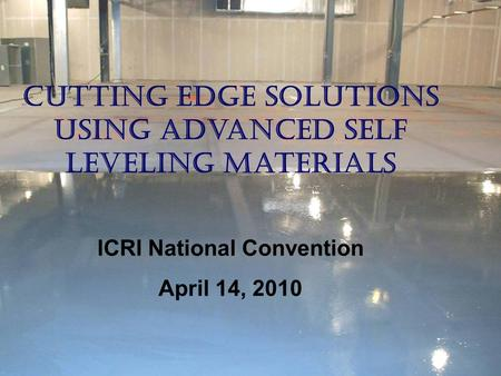 Cutting Edge Solutions Using Advanced Self Leveling Materials ICRI National Convention April 14, 2010.