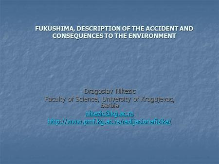 FUKUSHIMA, DESCRIPTION OF THE ACCIDENT AND CONSEQUENCES TO THE ENVIRONMENT Dragoslav Nikezic Faculty of Science, University of Kragujevac, Serbia