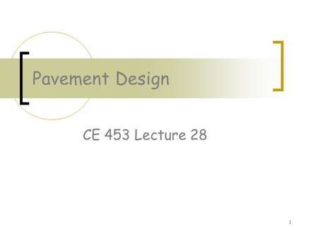 1 Pavement Design CE 453 Lecture 28. 2 Objectives Understand and complete ESAL calculation Know variables involved in and be able to calculate required.