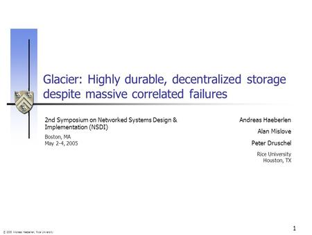 © 2005 Andreas Haeberlen, Rice University 1 Glacier: Highly durable, decentralized storage despite massive correlated failures Andreas Haeberlen Alan Mislove.