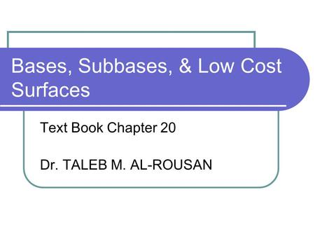 Bases, Subbases, & Low Cost Surfaces Text Book Chapter 20 Dr. TALEB M. AL-ROUSAN.