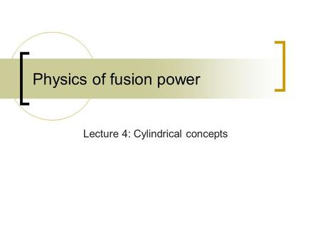 Physics of fusion power Lecture 4: Cylindrical concepts.