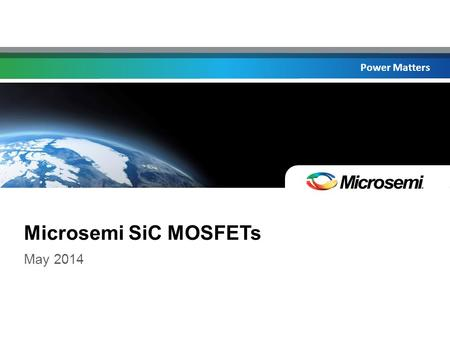 Power Matters Microsemi SiC MOSFETs May 2014. Power Matters Introducing Microsemi's NEW SiC MOSFETs! ©2014 Microsemi Corporation CONFIDENTIAL.