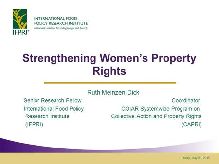 Friday, May 01, 2015 Strengthening Women's Property Rights Ruth Meinzen-Dick Senior Research Fellow Coordinator International Food Policy CGIAR Systemwide.