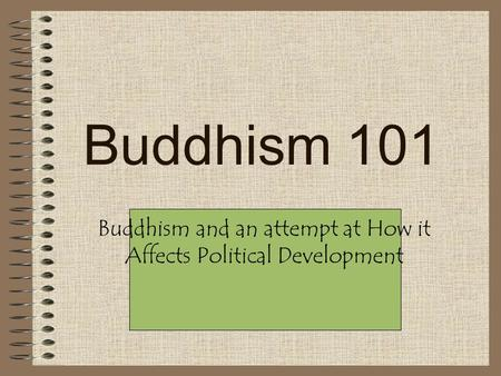 Buddhism 101 Buddhism and an attempt at How it Affects Political Development.