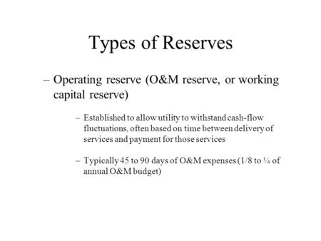 Types of Reserves –Operating reserve (O&M reserve, or working capital reserve) –Established to allow utility to withstand cash-flow fluctuations, often.