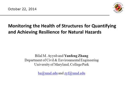Monitoring the Health of Structures for Quantifying and Achieving Resilience for Natural Hazards Bilal M. Ayyub and Yunfeng Zhang Department of Civil &