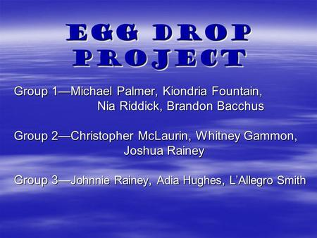 Egg Drop Project Group 1—Michael Palmer, Kiondria Fountain, Nia Riddick, Brandon Bacchus Nia Riddick, Brandon Bacchus Group 2—Christopher McLaurin, Whitney.