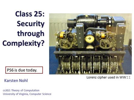 Class 25: Security through Complexity? Karsten Nohl cs302: Theory of Computation University of Virginia, Computer Science PS6 is due today. Lorenz cipher.