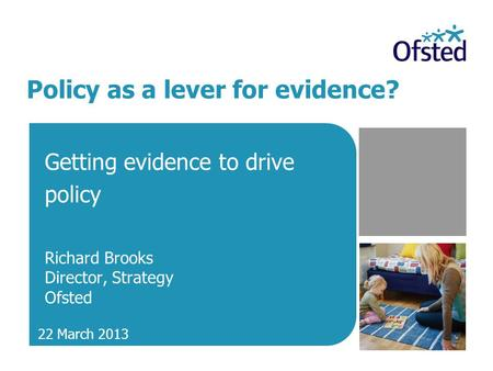 Policy as a lever for evidence? Getting evidence to drive policy Richard Brooks Director, Strategy Ofsted 22 March 2013.