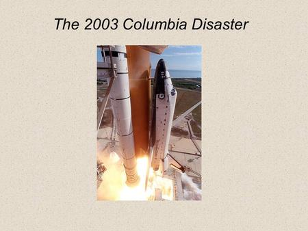 The 2003 Columbia Disaster. Columbia history Milestones – OV102 July 26, 1972Contract Award Nov. 21, 1975Start structural assembly of crew module June.