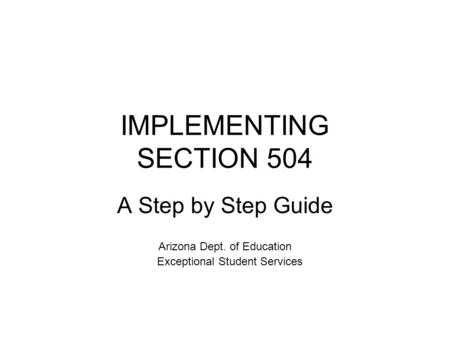 IMPLEMENTING SECTION 504 A Step by Step Guide Arizona Dept. of Education Exceptional Student Services.