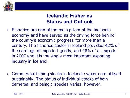 Nafn fyrirlestrar (Edit/Breyta - Header/Footer) 1May 1, 2015 Icelandic Fisheries Status and Outlook  Fisheries are one of the main pillars of the Icelandic.