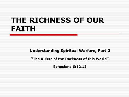 "THE RICHNESS OF OUR FAITH Understanding Spiritual Warfare, Part 2 ""The Rulers of the Darkness of this World"" Ephesians 6:12,13."