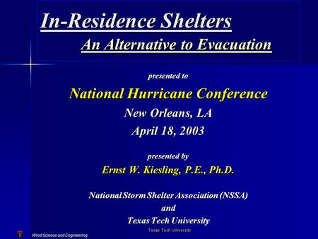 Wind Science and Engineering Texas Tech University In-Residence Shelters An Alternative to Evacuation presented to National Hurricane Conference New Orleans,