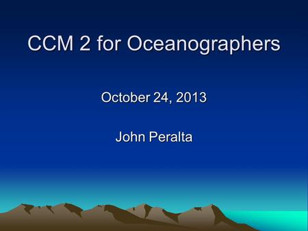 CCM 2 for Oceanographers October 24, 2013 John Peralta.
