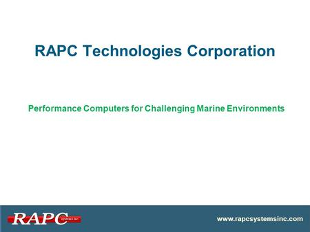 RAPC Technologies Corporation www.rapcsystemsinc.com Performance Computers for Challenging Marine Environments.