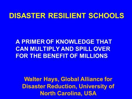 DISASTER RESILIENT SCHOOLS A PRIMER OF KNOWLEDGE THAT CAN MULTIPLY AND SPILL OVER FOR THE BENEFIT OF MILLIONS Walter Hays, Global Alliance for Disaster.