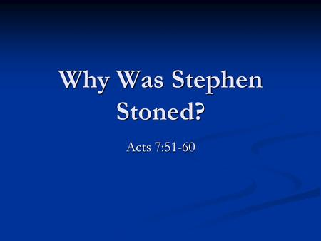 "Why Was Stephen Stoned? Acts 7:51-60. Why Was Stephen Stoned? He went among the people. Acts 6:8 ""Go preach …"" Mark 16:15; Acts 8:4 ""Go preach …"" Mark."