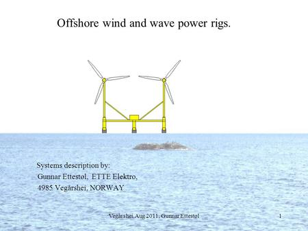 Vegårshei,Aug 2011, Gunnar Ettestøl1 Offshore wind and wave power rigs. Systems description by: Gunnar Ettestøl, ETTE Elektro, 4985 Vegårshei, NORWAY.
