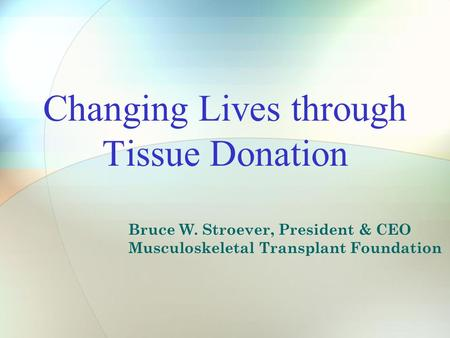 Changing Lives through Tissue Donation Bruce W. Stroever, President & CEO Musculoskeletal Transplant Foundation.