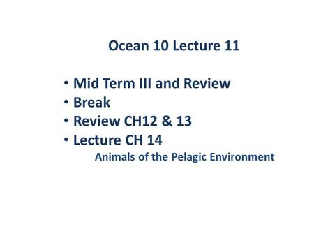 Ocean 10 Lecture 11 Mid Term III and Review Break Review CH12 & 13 Lecture CH 14 Animals of the Pelagic Environment.