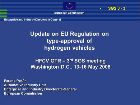European Commission HFCV GTR – 3 rd SGS meeting Washington D.C., 13-16 May 2008 Enterprise and Industry Directorate General Update on EU Regulation on.