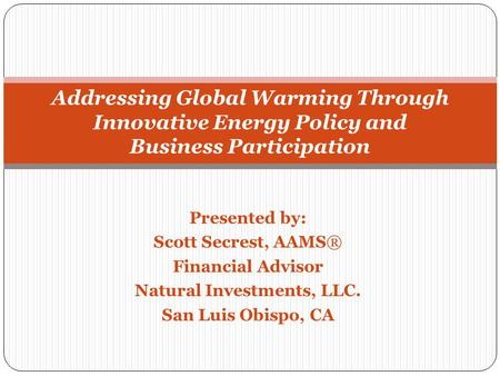 Presented by: Scott Secrest, AAMS® Financial Advisor Natural Investments, LLC. San Luis Obispo, CA Addressing Global Warming Through Innovative Energy.
