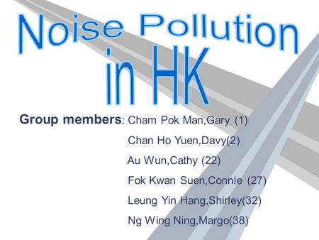 Group members : Cham Pok Man,Gary (1) Chan Ho Yuen,Davy(2) Au Wun,Cathy (22) Fok Kwan Suen,Connie (27) Leung Yin Hang,Shirley(32) Ng Wing Ning,Margo(38)