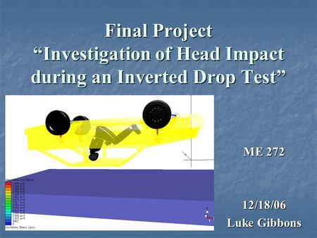"Final Project ""Investigation of Head Impact during an Inverted Drop Test"" ME 272 12/18/06 Luke Gibbons."
