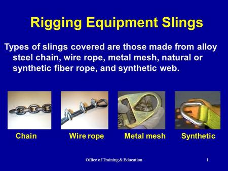 Office of Training & Education1 Rigging Equipment Slings Types of slings covered are those made from alloy steel chain, wire rope, metal mesh, natural.