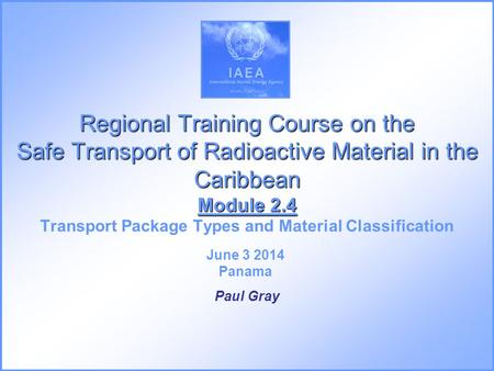 Regional Training Course on the Safe Transport of Radioactive Material in the Caribbean Module 2.4 Transport Package Types and Material Classification.