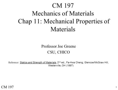 1 CM 197 Mechanics of Materials Chap 11: Mechanical Properties of Materials Professor Joe Greene CSU, CHICO Reference: Statics and Strength of Materials,