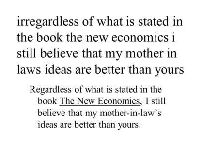 Irregardless of what is stated in the book the new economics i still believe that my mother in laws ideas are better than yours Regardless of what is stated.