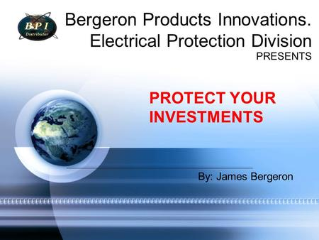 Bergeron Products Innovations. Electrical Protection Division PRESENTS PROTECT YOUR INVESTMENTS By: James Bergeron.