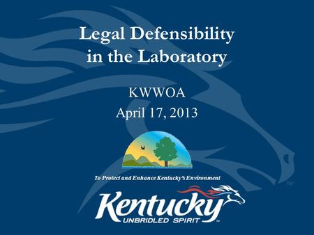 Legal Defensibility in the Laboratory To Protect and Enhance Kentucky's Environment KWWOA April 17, 2013.
