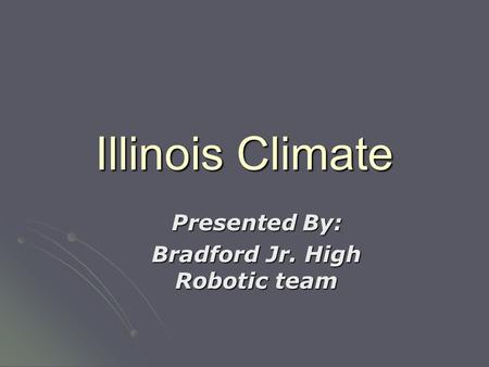 Illinois Climate Presented By: Bradford Jr. High Robotic team.